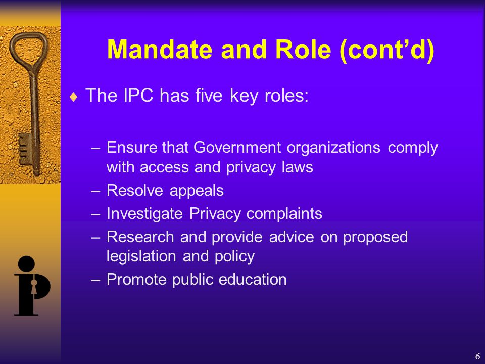 6 Mandate and Role (cont'd)  The IPC has five key roles: –Ensure that Government organizations comply with access and privacy laws –Resolve appeals –Investigate Privacy complaints –Research and provide advice on proposed legislation and policy –Promote public education