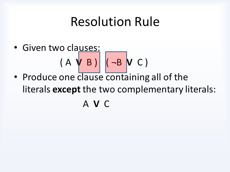 Procedure for converting to CNF (a) To eliminate ↔, – (a ↔ b) ≡ (a → b) Λ (b→ a) (b) To eliminate →, – (a → b) ≡ ¬ a ν b (c) Double negation ¬ (¬a) ≡ a (d) De Morgan – ¬ (a Λ b) ≡ (¬a ν ¬b) ¬(a ν b) ≡ (¬a Λ ¬b) (e) Distributivity of Λ over ν – (a Λ (b ν c )) ≡ ((a Λ b) ν (a Λ c)) (f) Distributivity of ν over Λ – (a ν (b Λ c )) ≡ ((a ν b) Λ (a ν c))