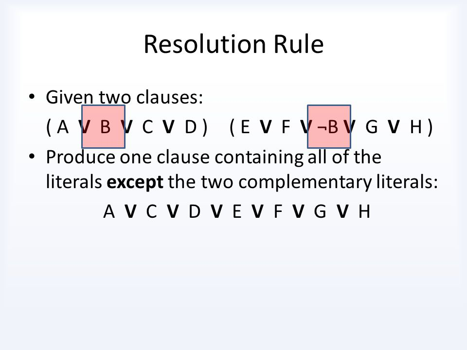 Resolution Rule Given two clauses: ( A V B )( ¬B V C ) Produce one clause containing all of the literals except the two complementary literals: A V C