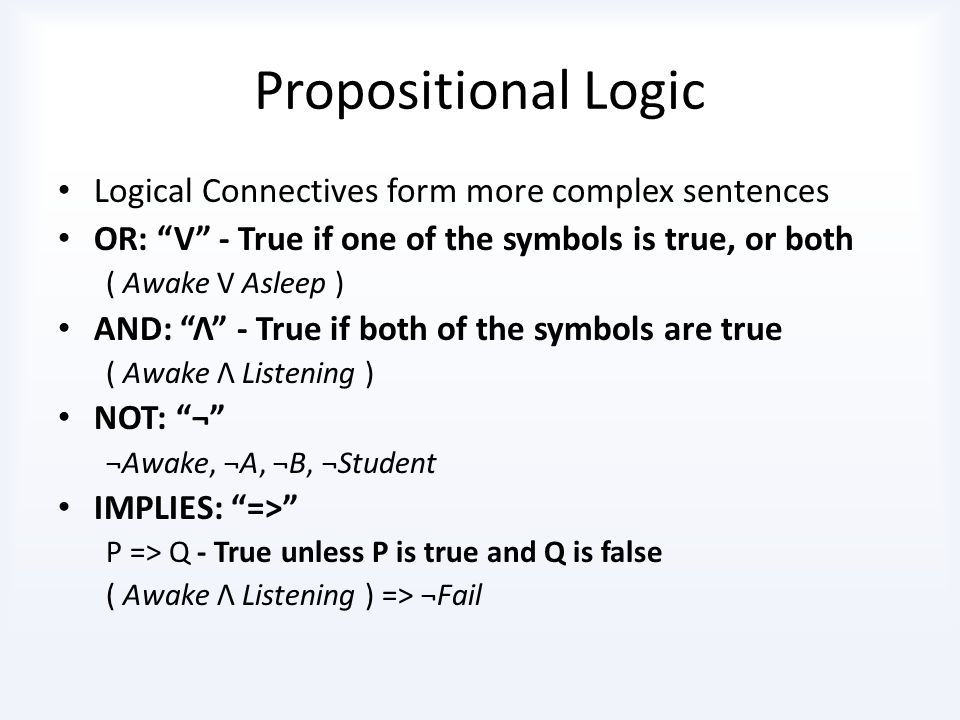 Propositional Logic Proposition symbols ( literals ) A, B, C, D, Student, North Each can be either True or False The name is irrelevant It is just the name you give to the proposition In your model, if North = True, it could mean that you are facing north, or everyone is facing north, or that it is possible to go north, etc...
