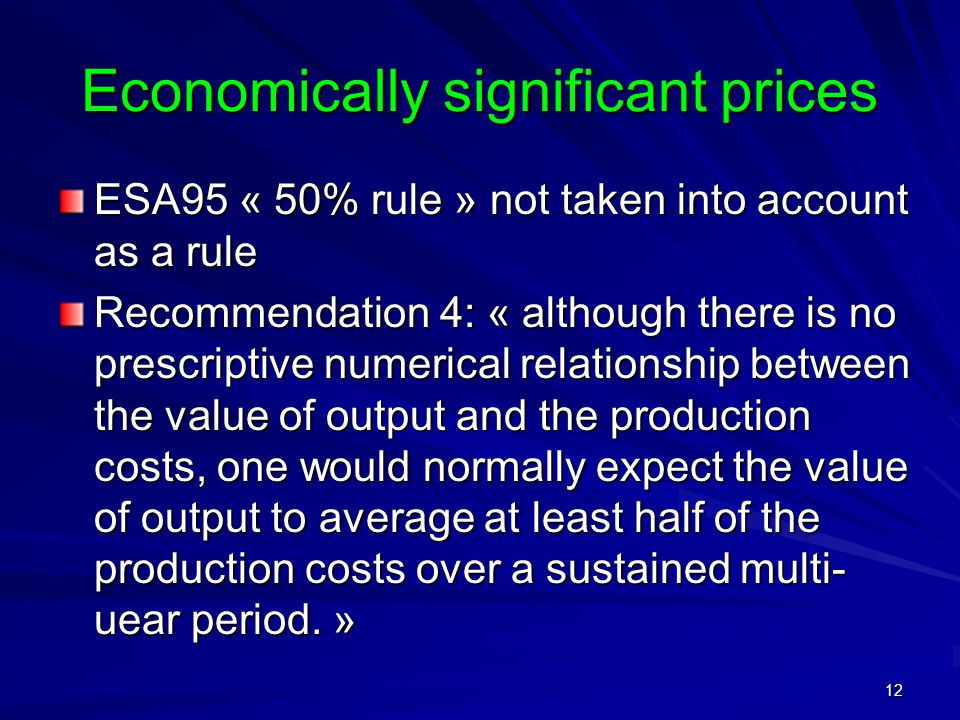 12 Economically significant prices ESA95 « 50% rule » not taken into account as a rule Recommendation 4: « although there is no prescriptive numerical relationship between the value of output and the production costs, one would normally expect the value of output to average at least half of the production costs over a sustained multi- uear period.