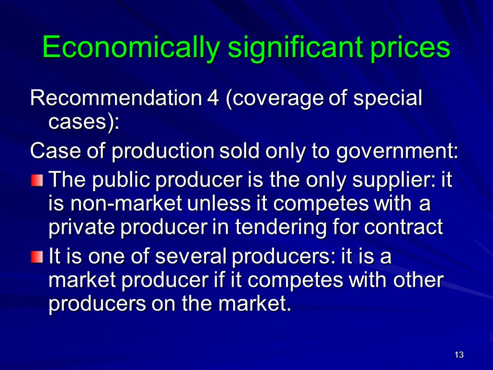 13 Economically significant prices Recommendation 4 (coverage of special cases): Case of production sold only to government: The public producer is the only supplier: it is non-market unless it competes with a private producer in tendering for contract It is one of several producers: it is a market producer if it competes with other producers on the market.