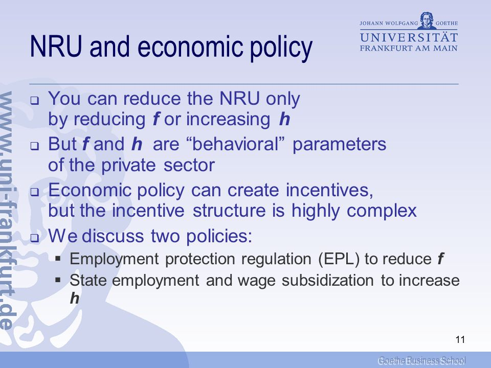 Goethe Business School 11 NRU and economic policy  You can reduce the NRU only by reducing f or increasing h  But f and h are behavioral parameters of the private sector  Economic policy can create incentives, but the incentive structure is highly complex  We discuss two policies:  Employment protection regulation (EPL) to reduce f  State employment and wage subsidization to increase h