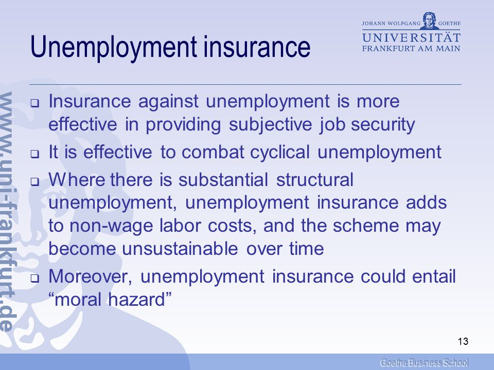 Goethe Business School 13 Unemployment insurance  Insurance against unemployment is more effective in providing subjective job security  It is effective to combat cyclical unemployment  Where there is substantial structural unemployment, unemployment insurance adds to non-wage labor costs, and the scheme may become unsustainable over time  Moreover, unemployment insurance could entail moral hazard