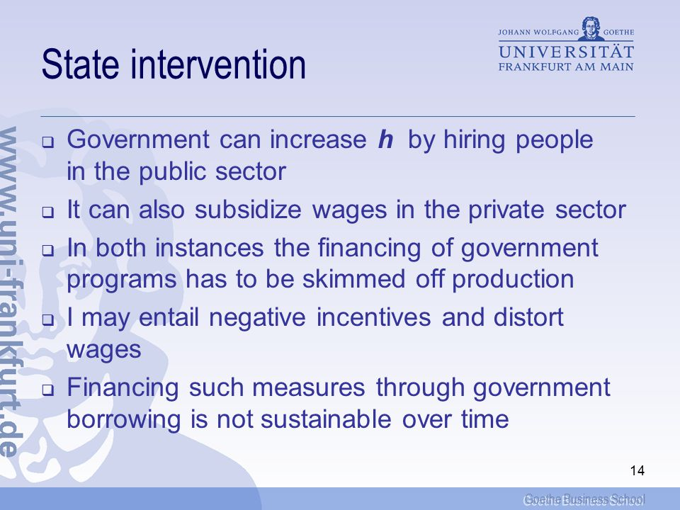 Goethe Business School 14 State intervention  Government can increase h by hiring people in the public sector  It can also subsidize wages in the private sector  In both instances the financing of government programs has to be skimmed off production  I may entail negative incentives and distort wages  Financing such measures through government borrowing is not sustainable over time
