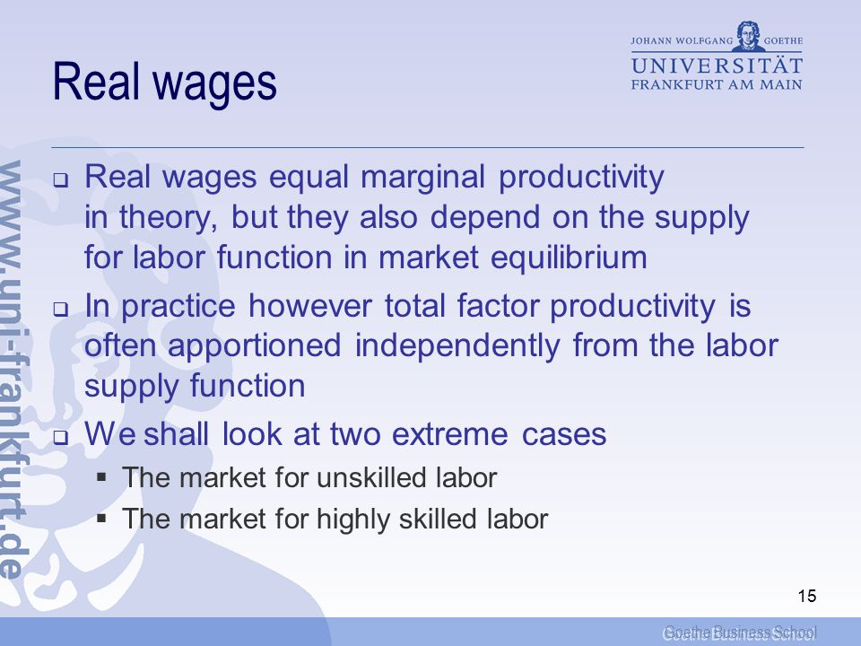 Goethe Business School 15 Real wages  Real wages equal marginal productivity in theory, but they also depend on the supply for labor function in market equilibrium  In practice however total factor productivity is often apportioned independently from the labor supply function  We shall look at two extreme cases  The market for unskilled labor  The market for highly skilled labor