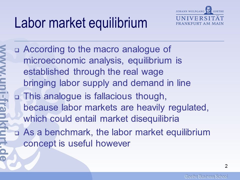 Goethe Business School 2 Labor market equilibrium  According to the macro analogue of microeconomic analysis, equilibrium is established through the real wage bringing labor supply and demand in line  This analogue is fallacious though, because labor markets are heavily regulated, which could entail market disequilibria  As a benchmark, the labor market equilibrium concept is useful however