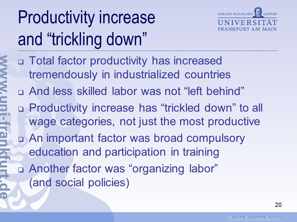 Goethe Business School 20 Productivity increase and trickling down  Total factor productivity has increased tremendously in industrialized countries  And less skilled labor was not left behind  Productivity increase has trickled down to all wage categories, not just the most productive  An important factor was broad compulsory education and participation in training  Another factor was organizing labor (and social policies)