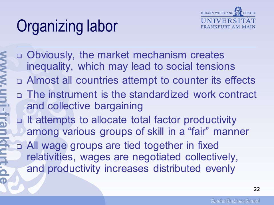 Goethe Business School 22 Organizing labor  Obviously, the market mechanism creates inequality, which may lead to social tensions  Almost all countries attempt to counter its effects  The instrument is the standardized work contract and collective bargaining  It attempts to allocate total factor productivity among various groups of skill in a fair manner  All wage groups are tied together in fixed relativities, wages are negotiated collectively, and productivity increases distributed evenly