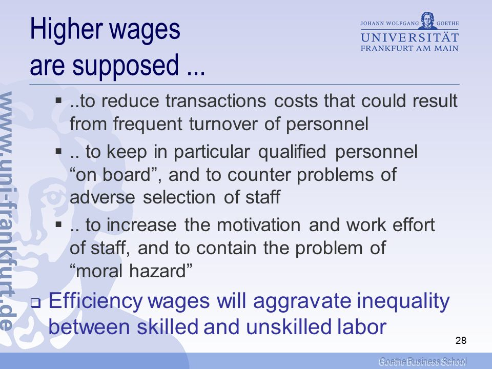 Goethe Business School 29 Dual labor market, efficiency wage, and collective bargaining  For a dual labor market with less qualified workers (or outsiders ) and more qualified workers ( insider ); and  Wages being lumped together through standard work contracts for collective bargaining; and  Qualified staff (or insiders ) enjoying efficiency wages, but less skilled staff (or outsiders ) not; then  A wage increase will produce unemployment