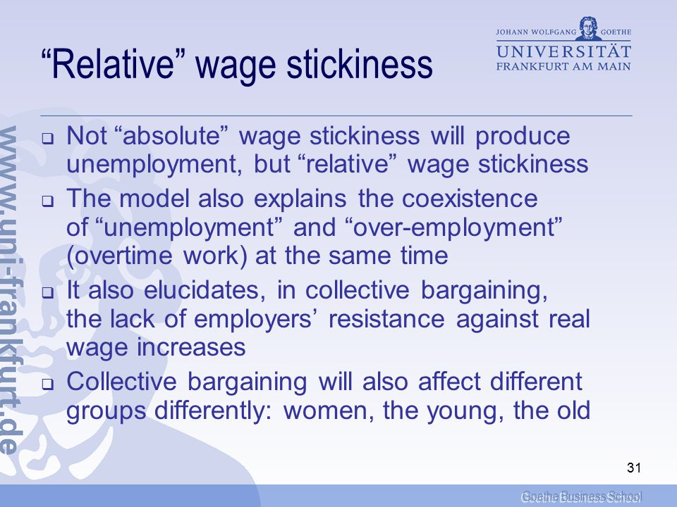 Goethe Business School 31 Relative wage stickiness  Not absolute wage stickiness will produce unemployment, but relative wage stickiness  The model also explains the coexistence of unemployment and over-employment (overtime work) at the same time  It also elucidates, in collective bargaining, the lack of employers' resistance against real wage increases  Collective bargaining will also affect different groups differently: women, the young, the old
