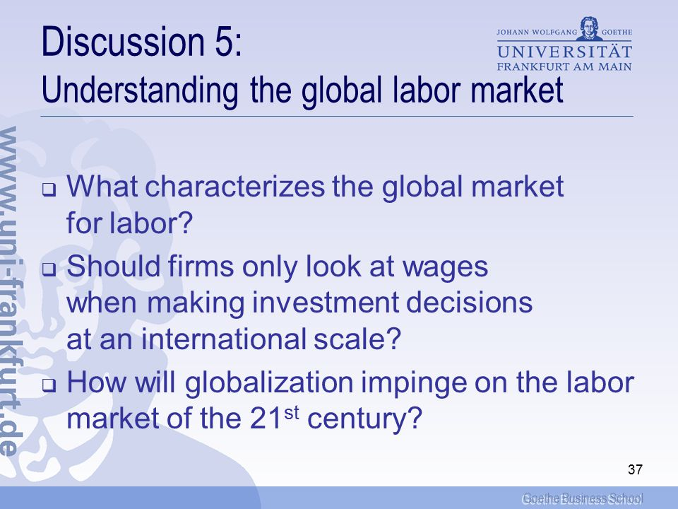 Goethe Business School 37 Discussion 5: Understanding the global labor market  What characterizes the global market for labor.