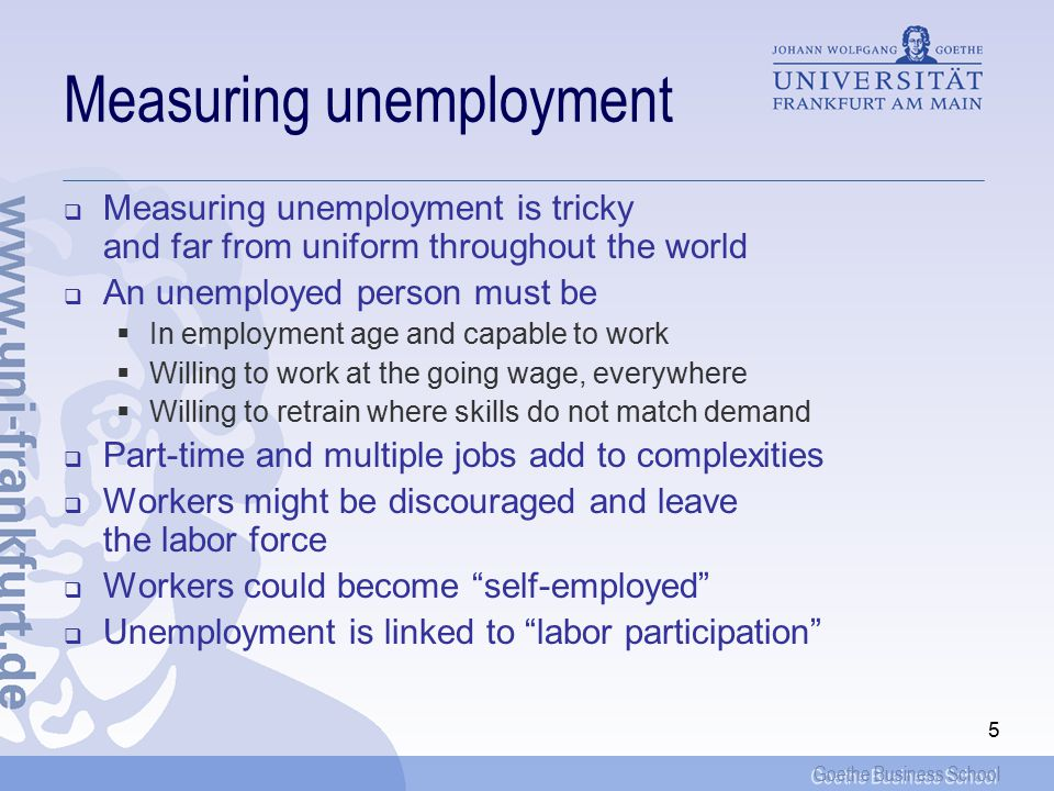 Goethe Business School 5 Measuring unemployment  Measuring unemployment is tricky and far from uniform throughout the world  An unemployed person must be  In employment age and capable to work  Willing to work at the going wage, everywhere  Willing to retrain where skills do not match demand  Part-time and multiple jobs add to complexities  Workers might be discouraged and leave the labor force  Workers could become self-employed  Unemployment is linked to labor participation