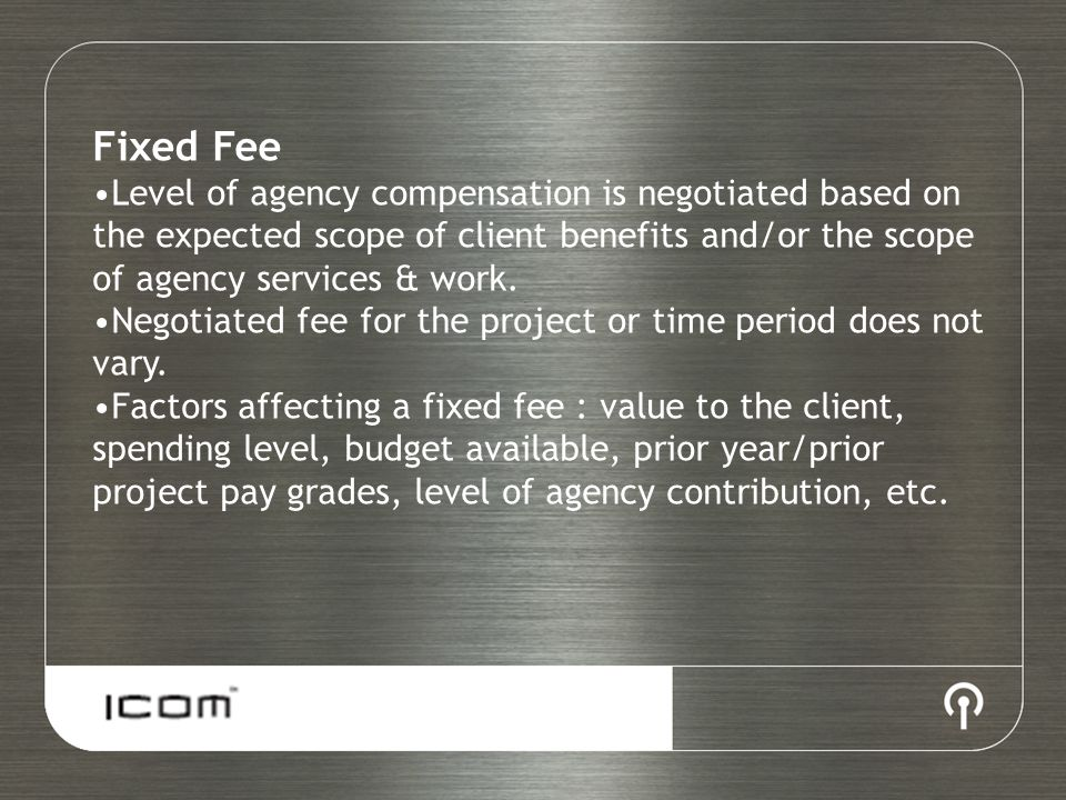 Fixed Fee Level of agency compensation is negotiated based on the expected scope of client benefits and/or the scope of agency services & work.