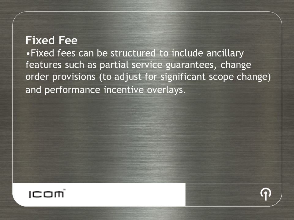 Fixed Fee Fixed fees can be structured to include ancillary features such as partial service guarantees, change order provisions (to adjust for signif