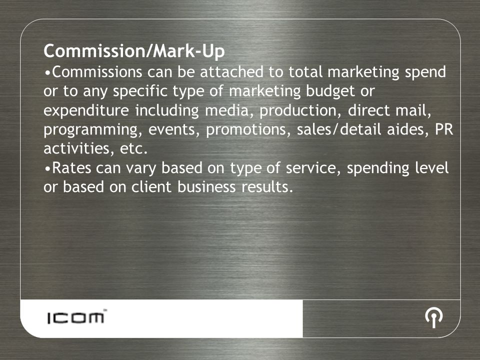 Commission/Mark-Up Commissions can be attached to total marketing spend or to any specific type of marketing budget or expenditure including media, production, direct mail, programming, events, promotions, sales/detail aides, PR activities, etc.