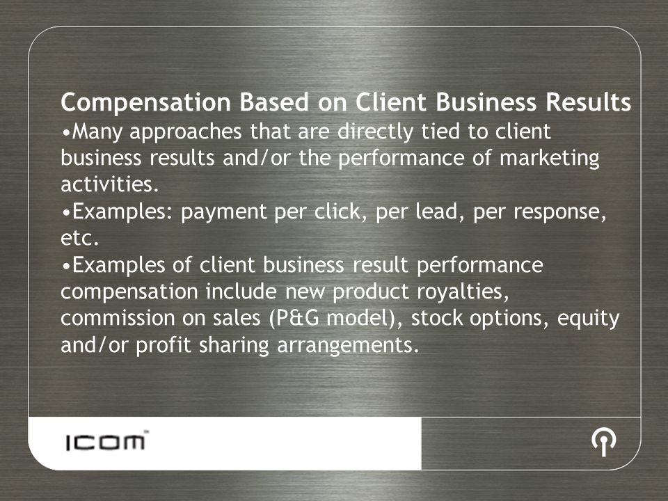 Compensation Based on Client Business Results Many approaches that are directly tied to client business results and/or the performance of marketing ac