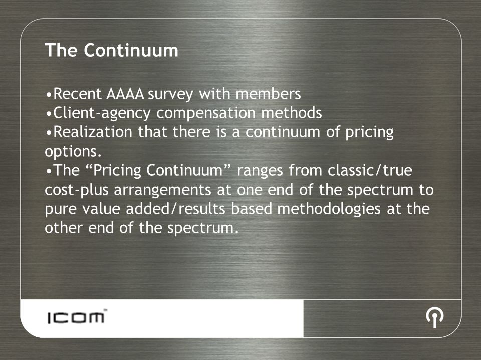 "The Continuum Recent AAAA survey with members Client-agency compensation methods Realization that there is a continuum of pricing options. The ""Pricin"