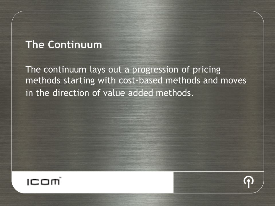 The Continuum The continuum lays out a progression of pricing methods starting with cost-based methods and moves in the direction of value added methods.
