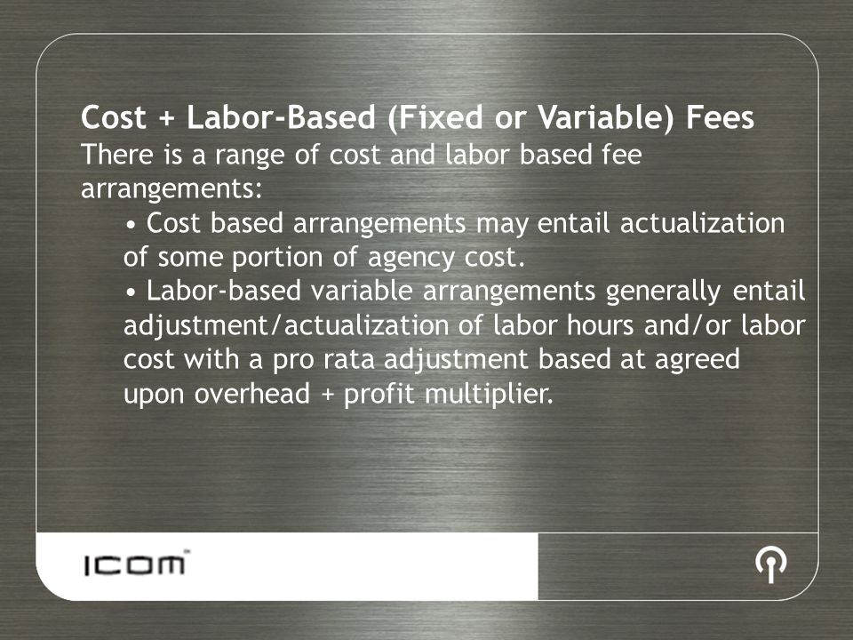 Cost + Labor-Based (Fixed or Variable) Fees There is a range of cost and labor based fee arrangements: Cost based arrangements may entail actualization of some portion of agency cost.