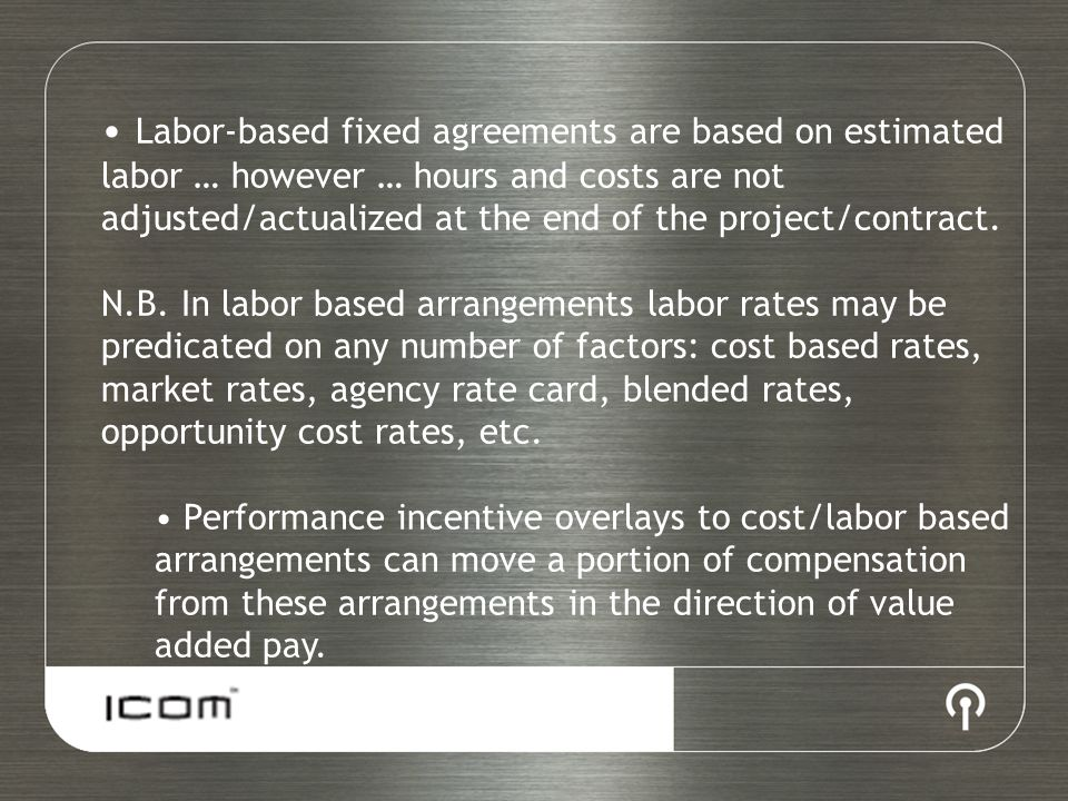 Labor-based fixed agreements are based on estimated labor … however … hours and costs are not adjusted/actualized at the end of the project/contract.