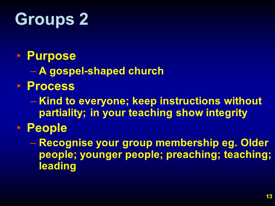 13 Groups 2 Purpose –A gospel-shaped church Process –Kind to everyone; keep instructions without partiality; in your teaching show integrity People –Recognise your group membership eg.