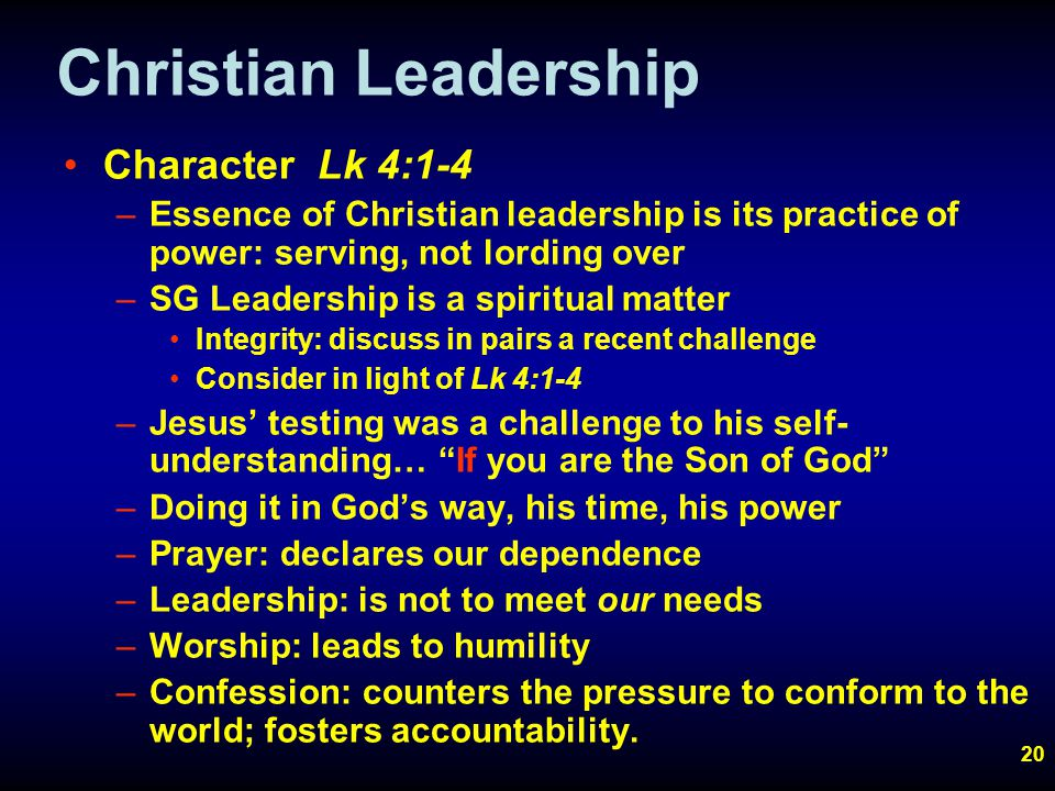 20 Christian Leadership Character Lk 4:1-4 –Essence of Christian leadership is its practice of power: serving, not lording over –SG Leadership is a spiritual matter Integrity: discuss in pairs a recent challenge Consider in light of Lk 4:1-4 –Jesus' testing was a challenge to his self- understanding… If you are the Son of God –Doing it in God's way, his time, his power –Prayer: declares our dependence –Leadership: is not to meet our needs –Worship: leads to humility –Confession: counters the pressure to conform to the world; fosters accountability.