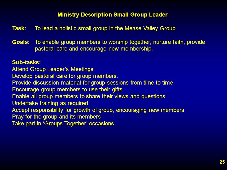 25 Ministry Description Small Group Leader Task:To lead a holistic small group in the Mease Valley Group Goals:To enable group members to worship together, nurture faith, provide pastoral care and encourage new membership.