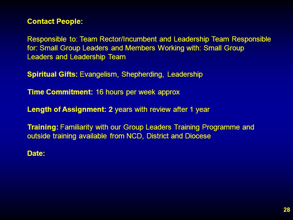 28 Contact People: Responsible to: Team Rector/Incumbent and Leadership Team Responsible for: Small Group Leaders and Members Working with: Small Group Leaders and Leadership Team Spiritual Gifts: Evangelism, Shepherding, Leadership Time Commitment: 16 hours per week approx Length of Assignment: 2 years with review after 1 year Training: Familiarity with our Group Leaders Training Programme and outside training available from NCD, District and Diocese Date: