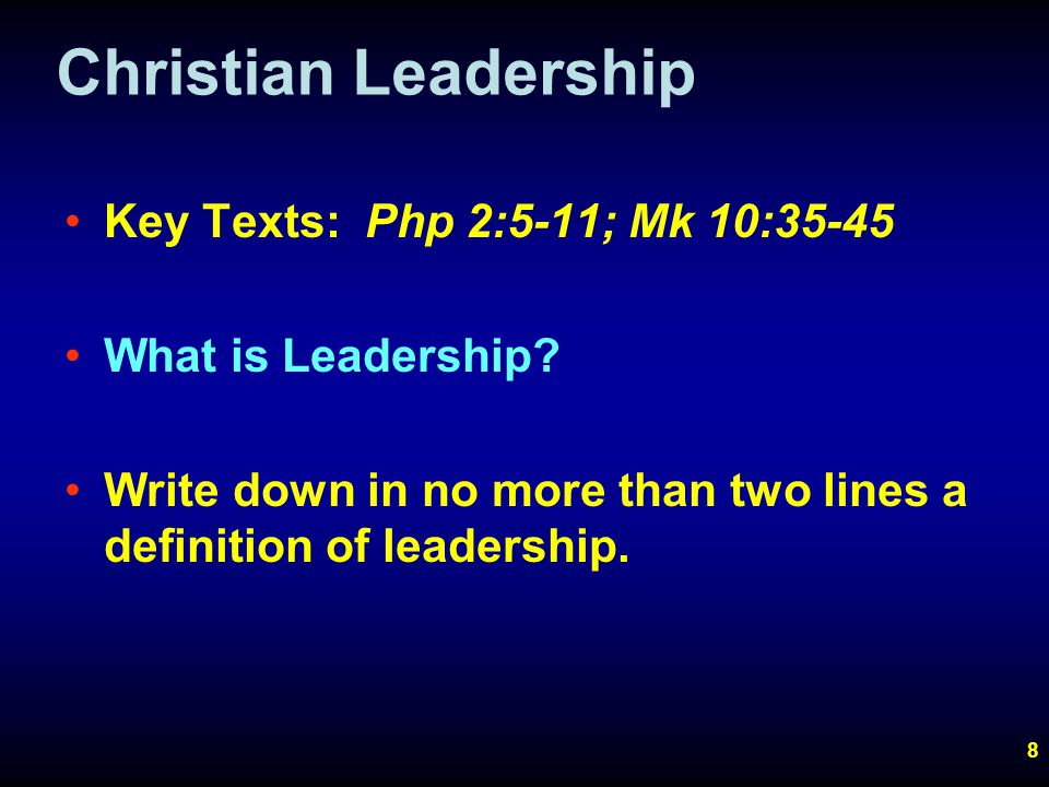 8 Christian Leadership Key Texts: Php 2:5-11; Mk 10:35-45 What is Leadership.