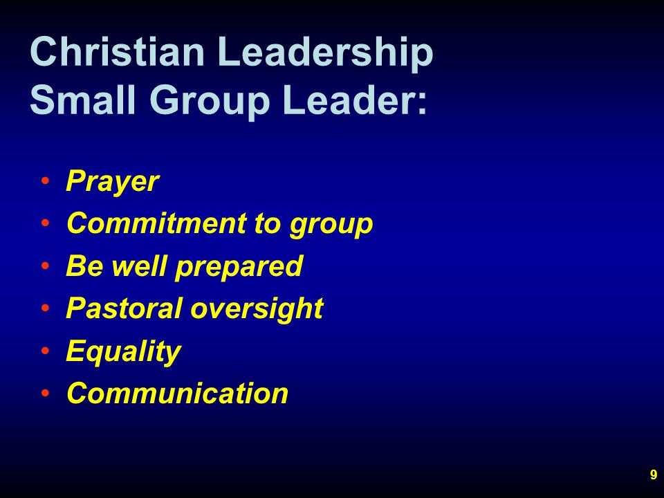 9 Christian Leadership Small Group Leader: Prayer Commitment to group Be well prepared Pastoral oversight Equality Communication