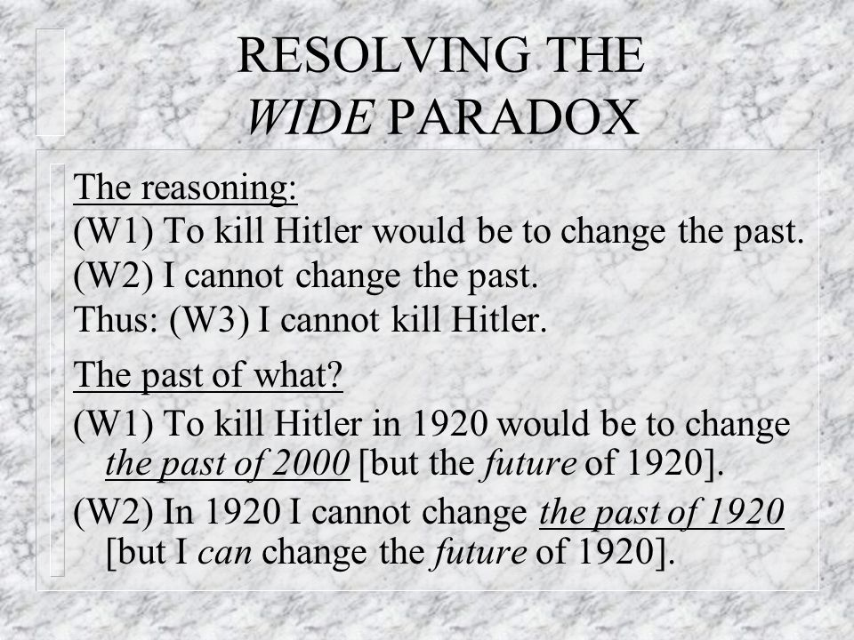 RESOLVING THE WIDE PARADOX The reasoning: (W1) To kill Hitler would be to change the past.