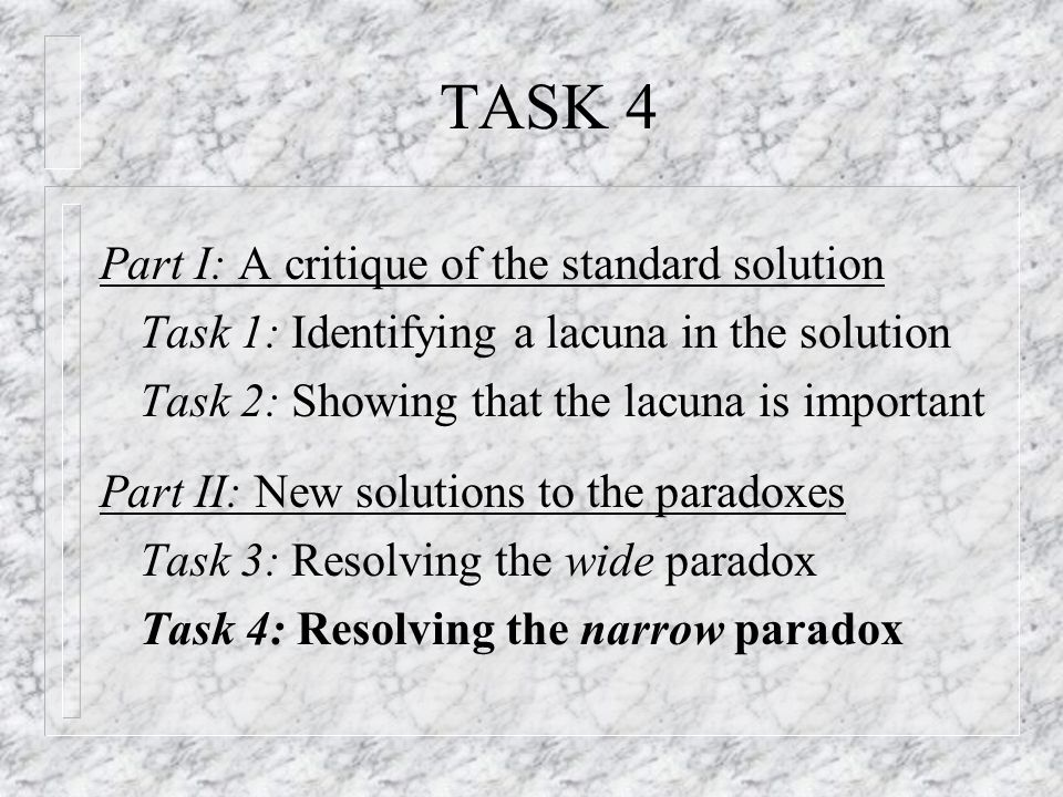 TASK 4 Part I: A critique of the standard solution Task 1: Identifying a lacuna in the solution Task 2: Showing that the lacuna is important Part II: New solutions to the paradoxes Task 3: Resolving the wide paradox Task 4: Resolving the narrow paradox