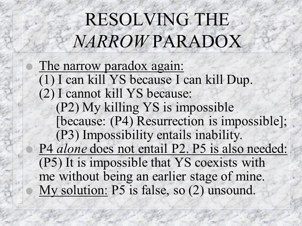RESOLVING THE NARROW PARADOX l The narrow paradox again: (1) I can kill YS because I can kill Dup.