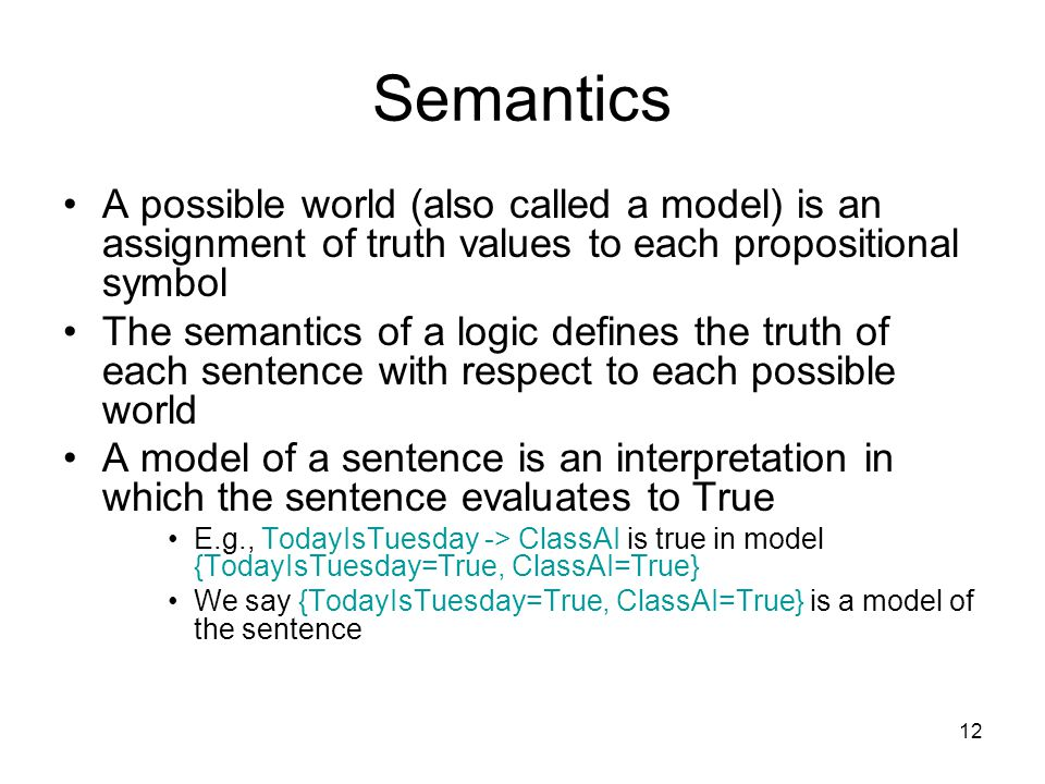 12 Semantics A possible world (also called a model) is an assignment of truth values to each propositional symbol The semantics of a logic defines the truth of each sentence with respect to each possible world A model of a sentence is an interpretation in which the sentence evaluates to True E.g., TodayIsTuesday -> ClassAI is true in model {TodayIsTuesday=True, ClassAI=True} We say {TodayIsTuesday=True, ClassAI=True} is a model of the sentence