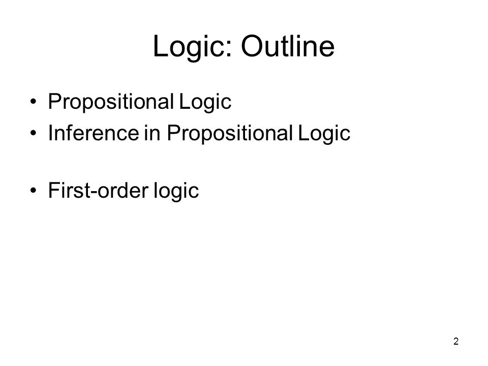 2 Logic: Outline Propositional Logic Inference in Propositional Logic First-order logic