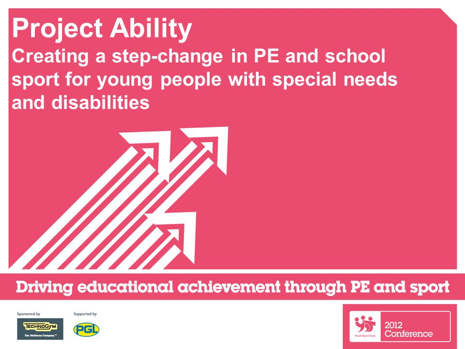 Project Ability Creating a step-change in PE and school sport for young people with special needs and disabilities
