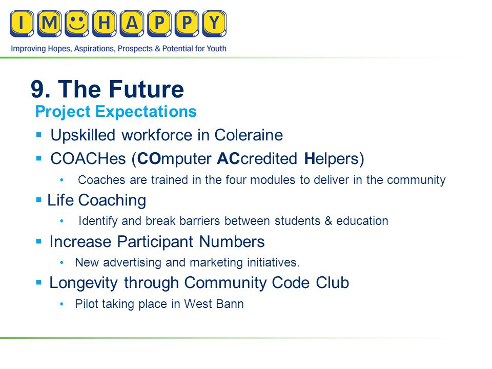 9. The Future Project Expectations  Upskilled workforce in Coleraine  COACHes (COmputer ACcredited Helpers) Coaches are trained in the four modules