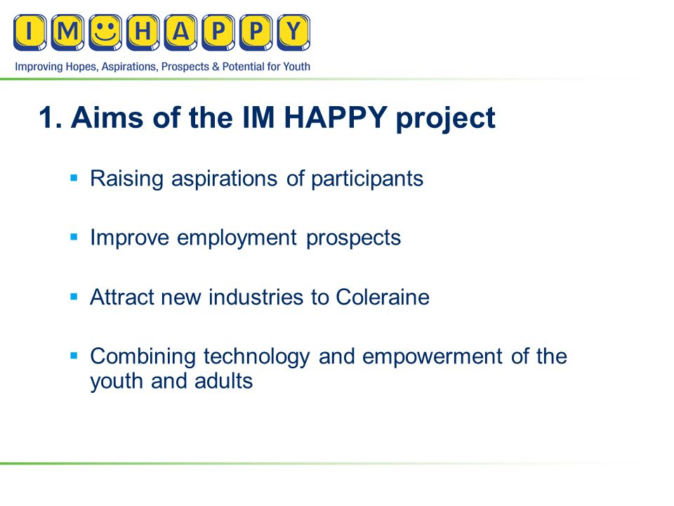 1. Aims of the IM HAPPY project  Raising aspirations of participants  Improve employment prospects  Attract new industries to Coleraine  Combining