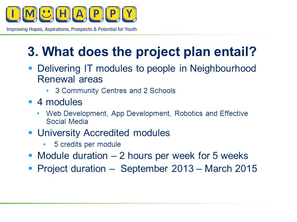 3. What does the project plan entail?  Delivering IT modules to people in Neighbourhood Renewal areas 3 Community Centres and 2 Schools  4 modules W
