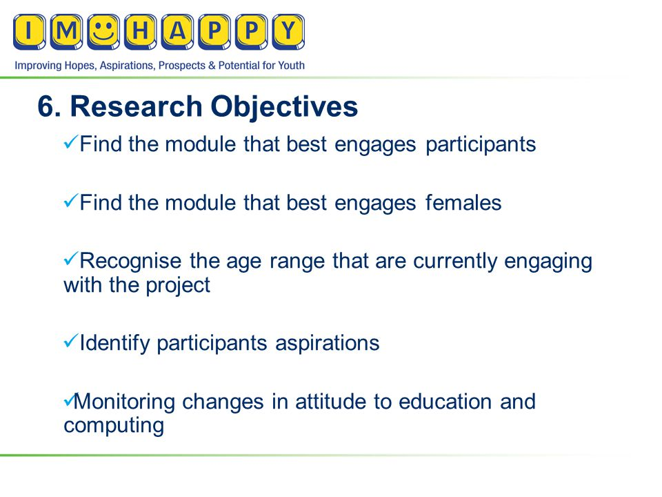 6. Research Objectives Find the module that best engages participants Find the module that best engages females Recognise the age range that are curre
