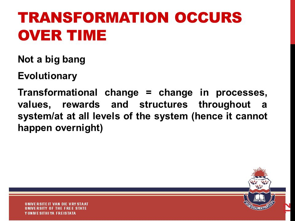 TRANSFORMATION OCCURS OVER TIME Not a big bang Evolutionary Transformational change = change in processes, values, rewards and structures throughout a system/at at all levels of the system (hence it cannot happen overnight) 12