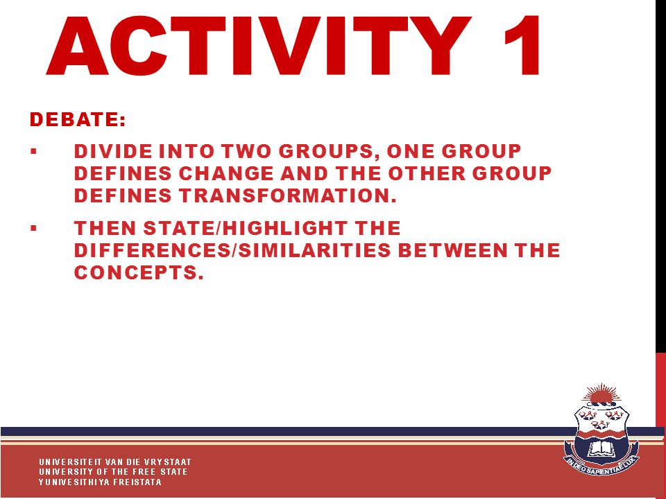 ACTIVITY 1 DEBATE:  DIVIDE INTO TWO GROUPS, ONE GROUP DEFINES CHANGE AND THE OTHER GROUP DEFINES TRANSFORMATION.