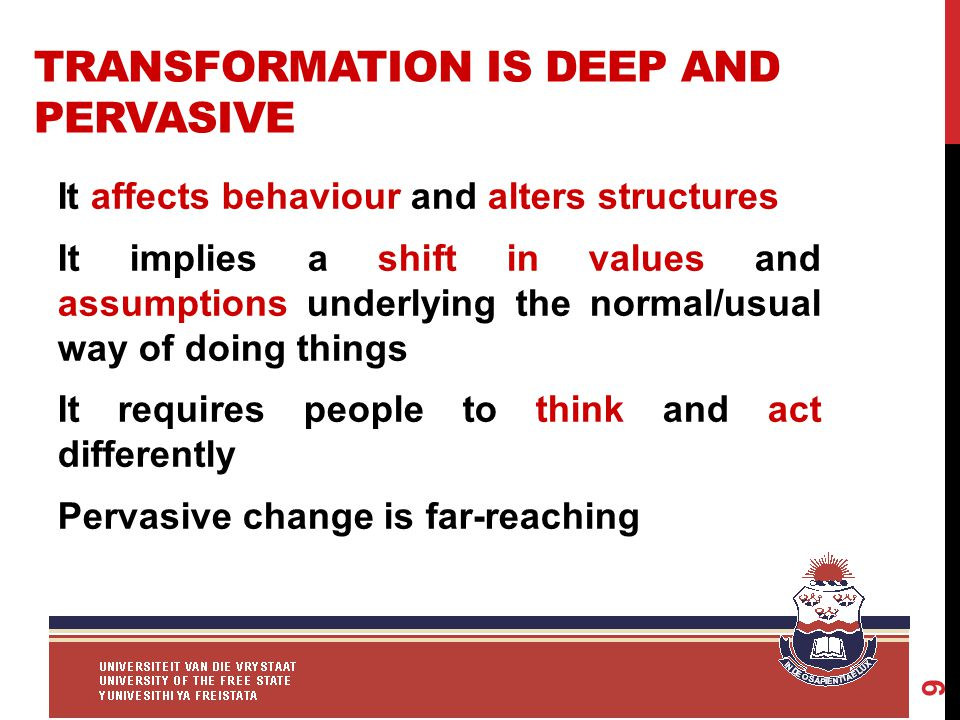 TRANSFORMATION IS DEEP AND PERVASIVE It affects behaviour and alters structures It implies a shift in values and assumptions underlying the normal/usual way of doing things It requires people to think and act differently Pervasive change is far-reaching 9