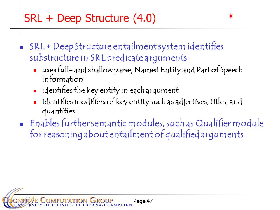 Page 47 SRL + Deep Structure (4.0) * SRL + Deep Structure entailment system identifies substructure in SRL predicate arguments uses full- and shallow parse, Named Entity and Part of Speech information identifies the key entity in each argument Identifies modifiers of key entity such as adjectives, titles, and quantities Enables further semantic modules, such as Qualifier module for reasoning about entailment of qualified arguments