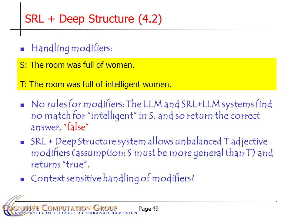 Page 49 SRL + Deep Structure (4.2) Handling modifiers: No rules for modifiers: The LLM and SRL+LLM systems find no match for intelligent in S, and so return the correct answer, false SRL + Deep Structure system allows unbalanced T adjective modifiers (assumption: S must be more general than T) and returns true .