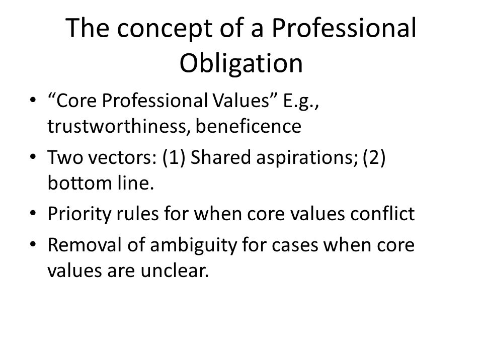 The concept of a Professional Obligation Core Professional Values E.g., trustworthiness, beneficence Two vectors: (1) Shared aspirations; (2) bottom line.