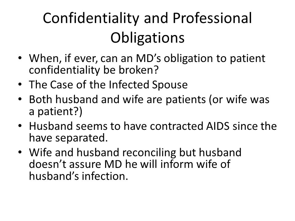 Confidentiality and Professional Obligations When, if ever, can an MD's obligation to patient confidentiality be broken.