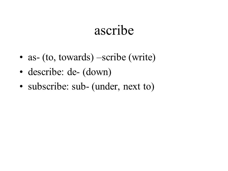 ascribe as- (to, towards) –scribe (write) describe: de- (down) subscribe: sub- (under, next to)