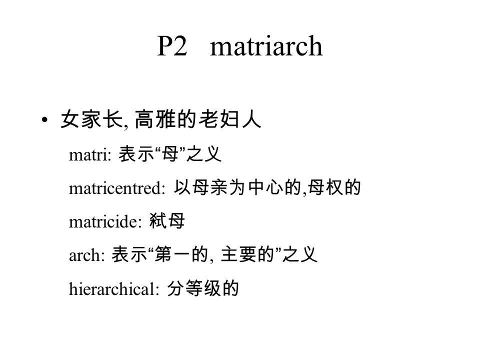 P2 matriarch 女家长, 高雅的老妇人 matri: 表示 母 之义 matricentred: 以母亲为中心的, 母权的 matricide: 弑母 arch: 表示 第一的, 主要的 之义 hierarchical: 分等级的
